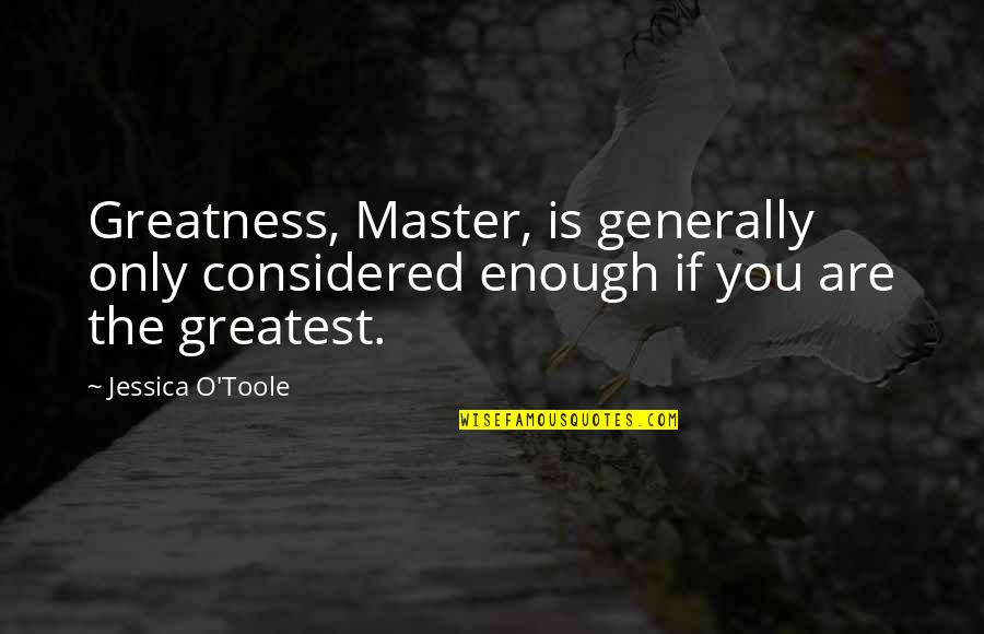 O'war Quotes By Jessica O'Toole: Greatness, Master, is generally only considered enough if