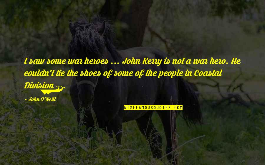 O'war Quotes By John O'Neill: I saw some war heroes ... John Kerry