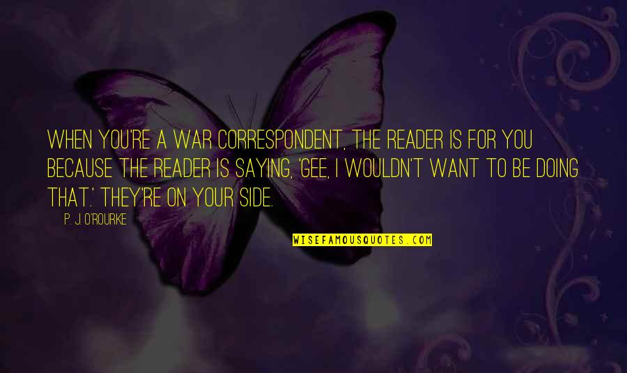 O'war Quotes By P. J. O'Rourke: When you're a war correspondent, the reader is
