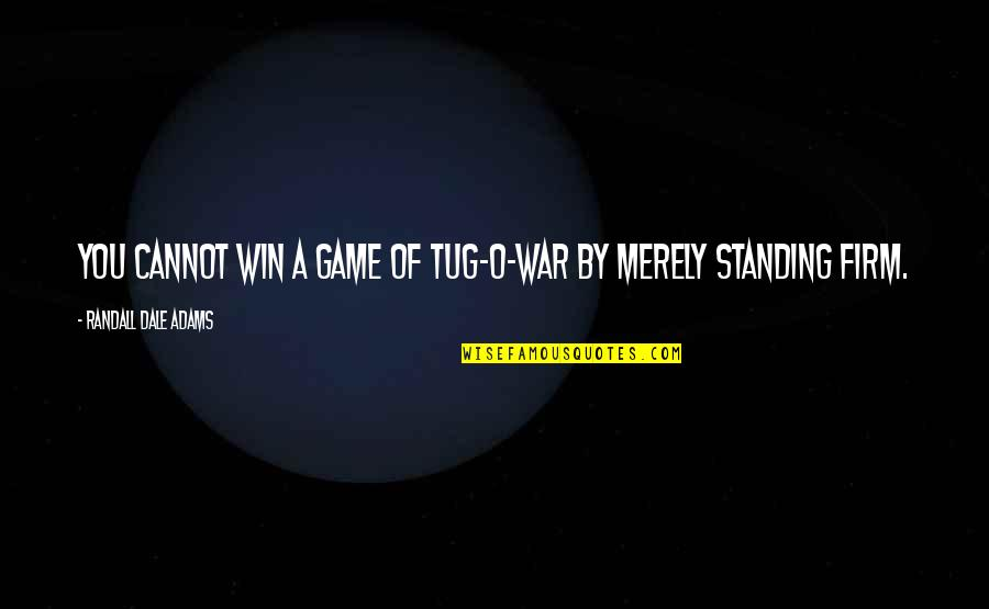 O'war Quotes By Randall Dale Adams: You cannot win a game of tug-o-war by