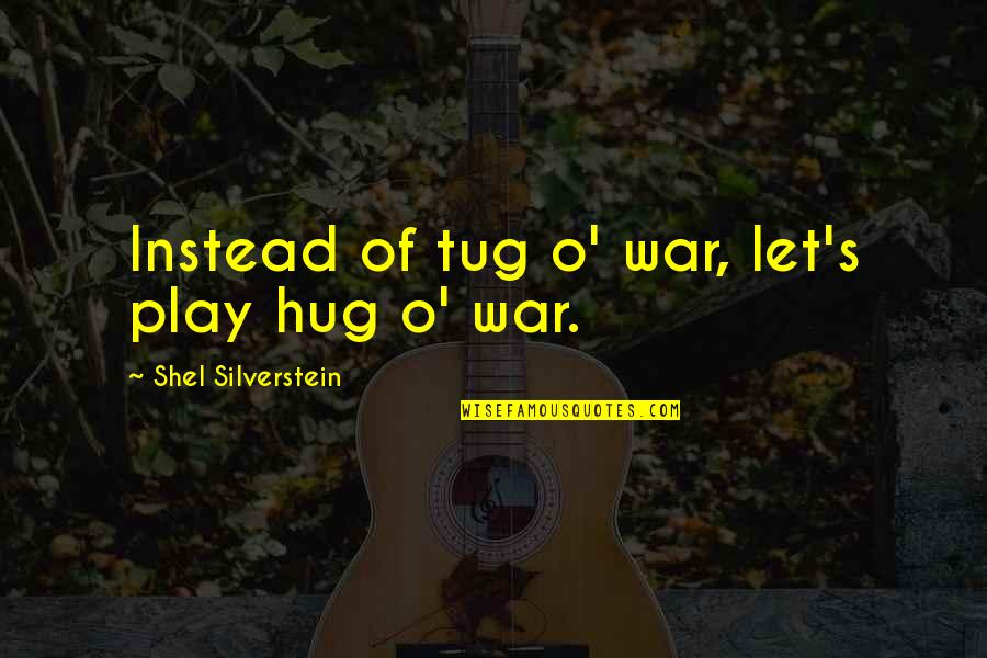O'war Quotes By Shel Silverstein: Instead of tug o' war, let's play hug