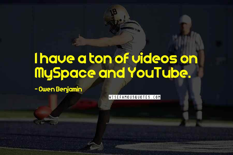 Owen Benjamin quotes: I have a ton of videos on MySpace and YouTube.