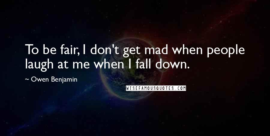 Owen Benjamin quotes: To be fair, I don't get mad when people laugh at me when I fall down.