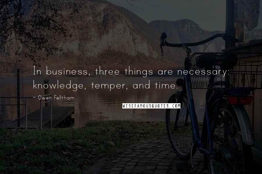 Owen Felltham quotes: In business, three things are necessary: knowledge, temper, and time.