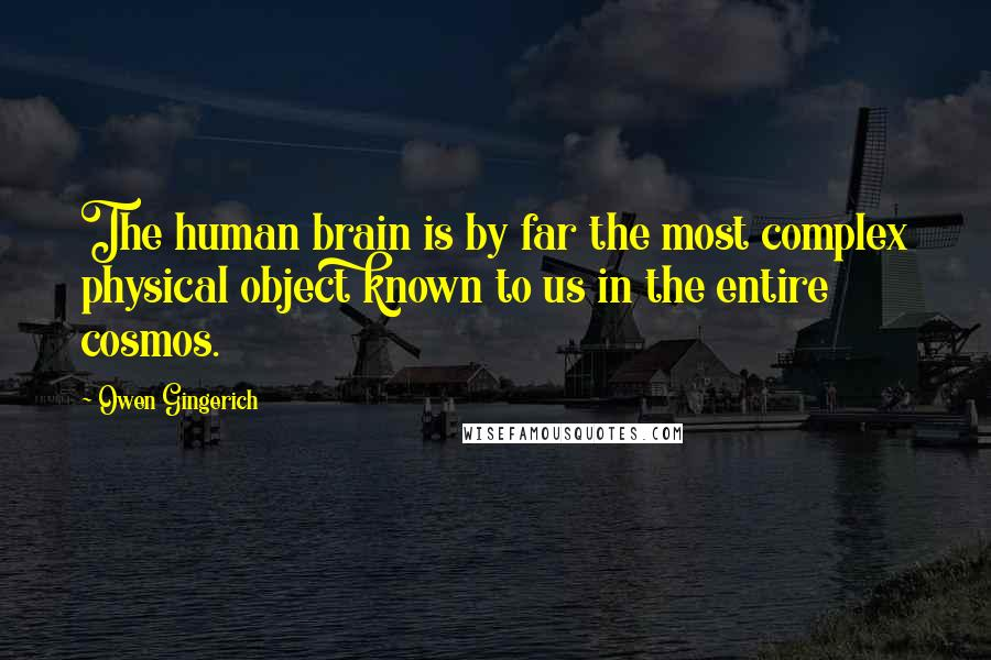 Owen Gingerich quotes: The human brain is by far the most complex physical object known to us in the entire cosmos.