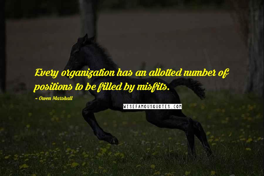 Owen Marshall quotes: Every organization has an allotted number of positions to be filled by misfits.