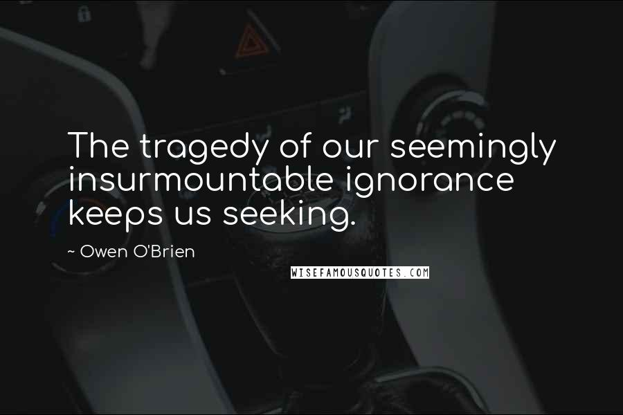 Owen O'Brien quotes: The tragedy of our seemingly insurmountable ignorance keeps us seeking.