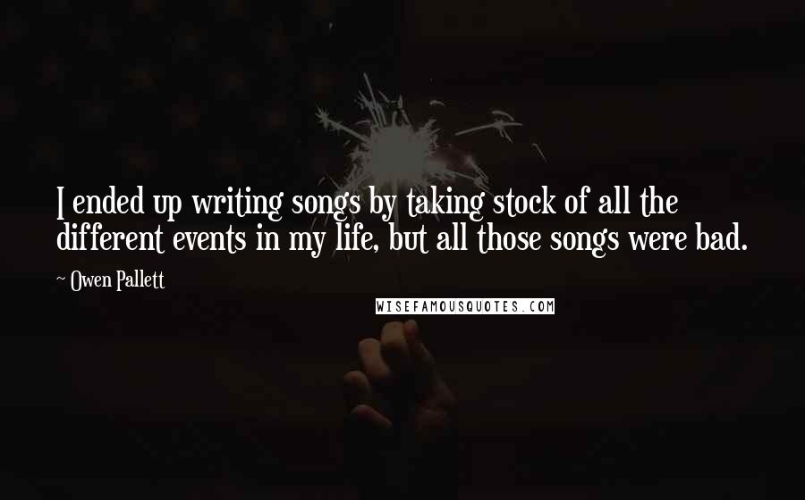 Owen Pallett quotes: I ended up writing songs by taking stock of all the different events in my life, but all those songs were bad.