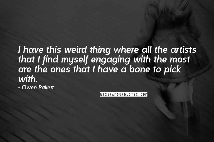 Owen Pallett quotes: I have this weird thing where all the artists that I find myself engaging with the most are the ones that I have a bone to pick with.