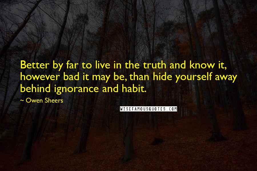Owen Sheers quotes: Better by far to live in the truth and know it, however bad it may be, than hide yourself away behind ignorance and habit.