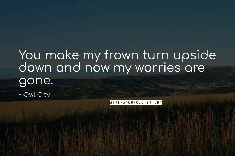 Owl City quotes: You make my frown turn upside down and now my worries are gone.
