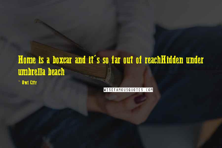 Owl City quotes: Home is a boxcar and it's so far out of reachHidden under umbrella beach
