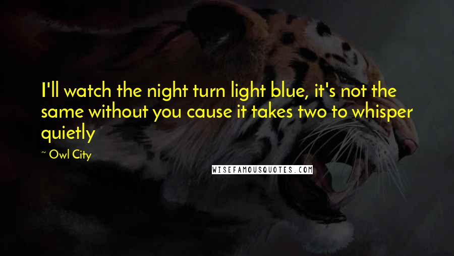 Owl City quotes: I'll watch the night turn light blue, it's not the same without you cause it takes two to whisper quietly