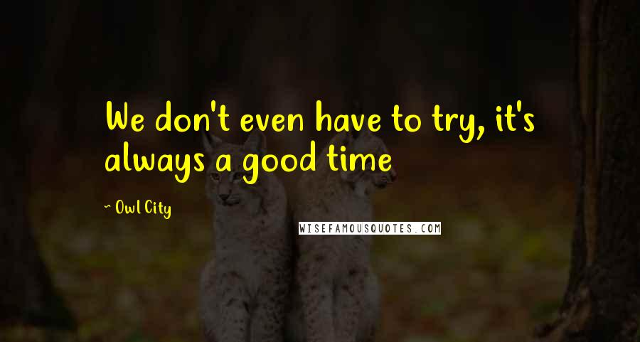 Owl City quotes: We don't even have to try, it's always a good time