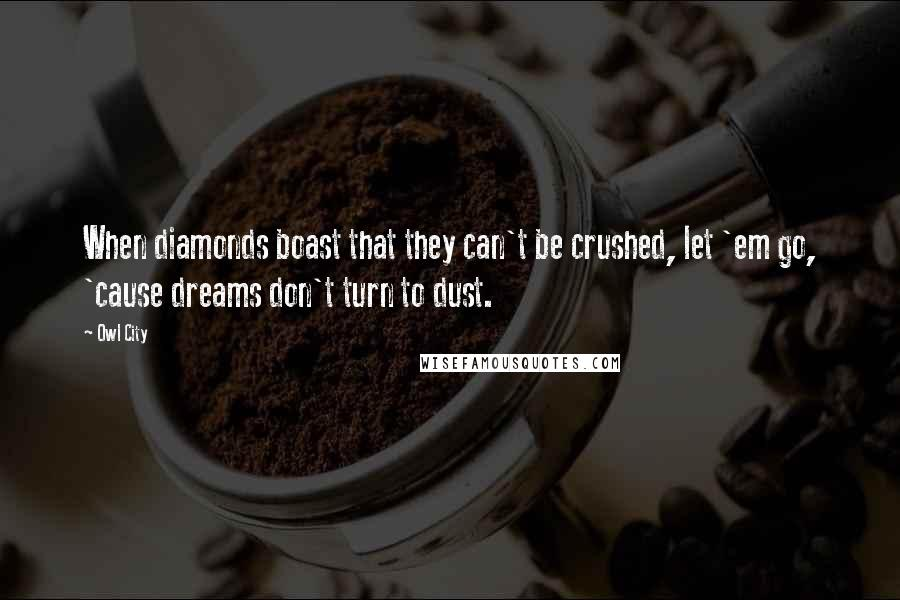 Owl City quotes: When diamonds boast that they can't be crushed, let 'em go, 'cause dreams don't turn to dust.