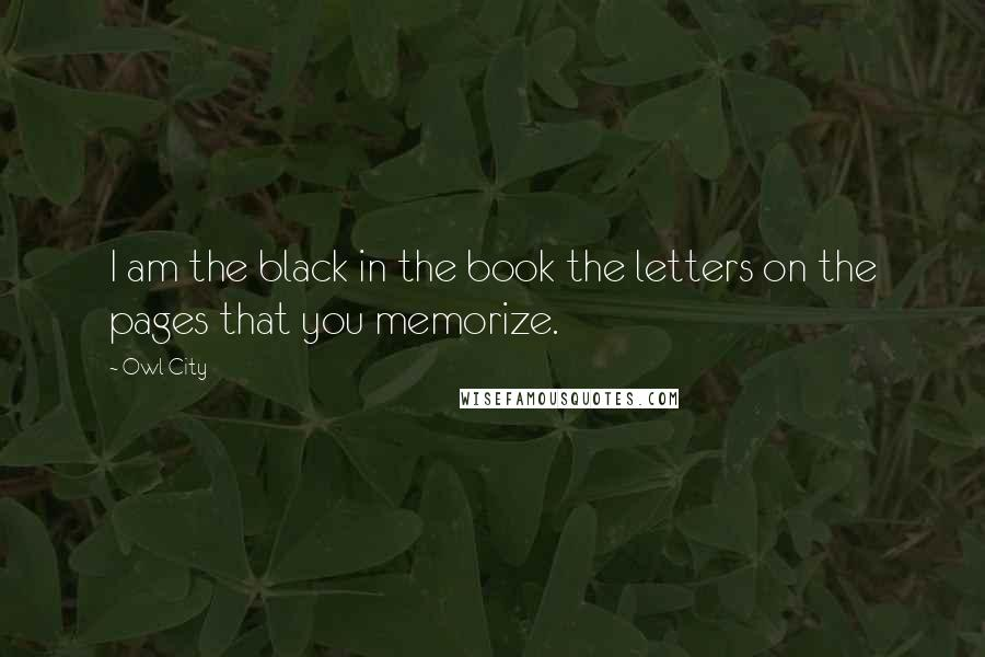 Owl City quotes: I am the black in the book the letters on the pages that you memorize.