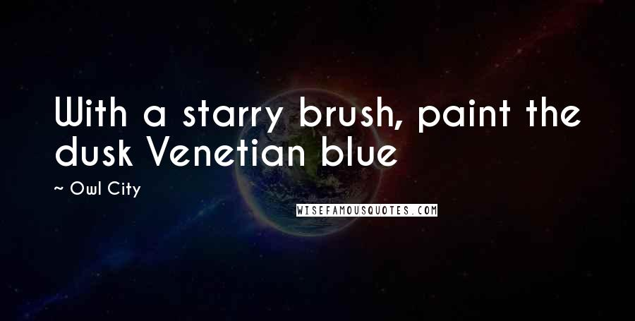 Owl City quotes: With a starry brush, paint the dusk Venetian blue