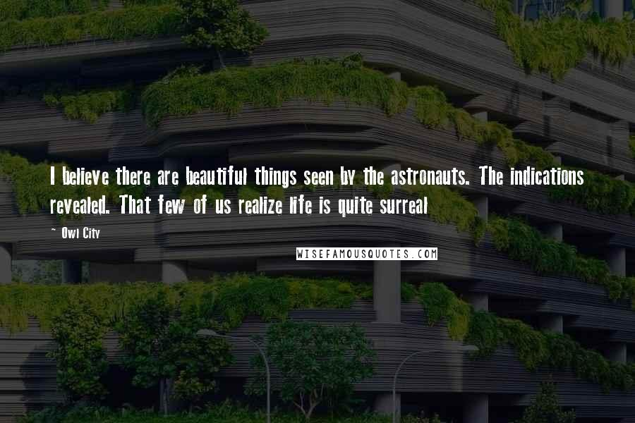Owl City quotes: I believe there are beautiful things seen by the astronauts. The indications revealed. That few of us realize life is quite surreal