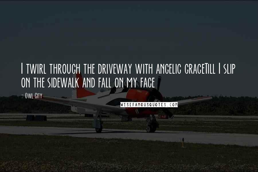 Owl City quotes: I twirl through the driveway with angelic graceTill I slip on the sidewalk and fall on my face