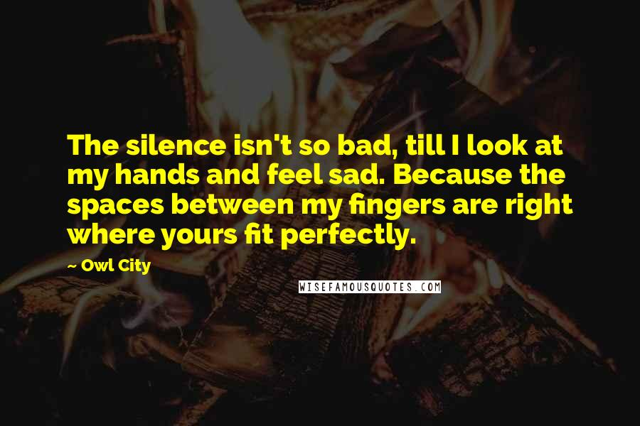 Owl City quotes: The silence isn't so bad, till I look at my hands and feel sad. Because the spaces between my fingers are right where yours fit perfectly.