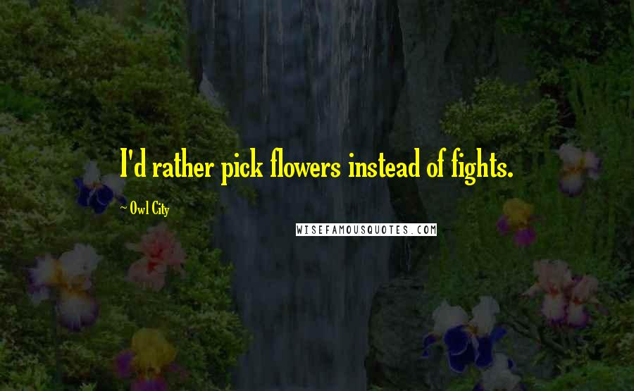 Owl City quotes: I'd rather pick flowers instead of fights.