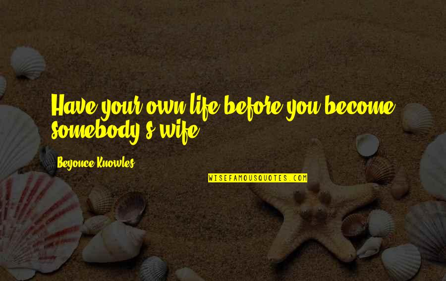 Own Life Quotes By Beyonce Knowles: Have your own life before you become somebody's