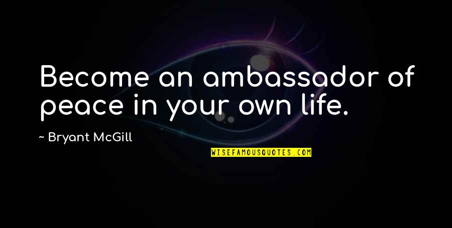 Own Life Quotes By Bryant McGill: Become an ambassador of peace in your own