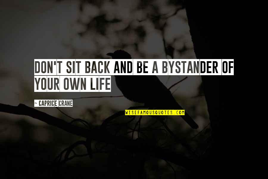 Own Life Quotes By Caprice Crane: Don't sit back and be a bystander of
