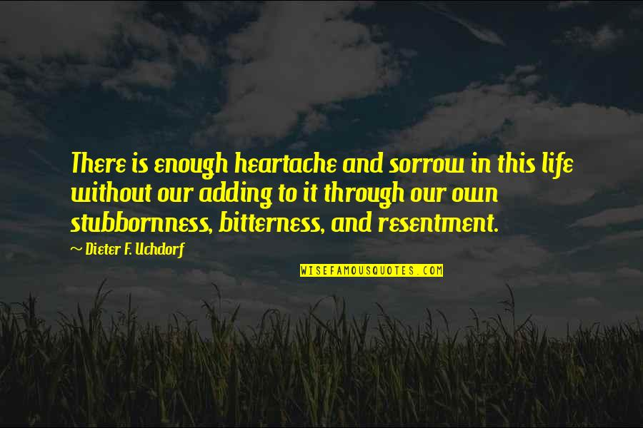 Own Life Quotes By Dieter F. Uchdorf: There is enough heartache and sorrow in this