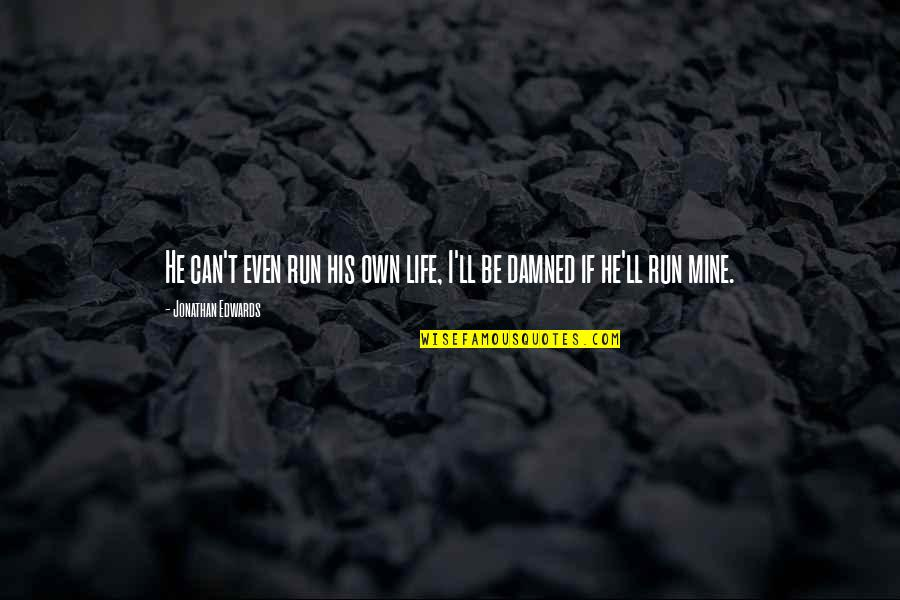 Own Life Quotes By Jonathan Edwards: He can't even run his own life, I'll