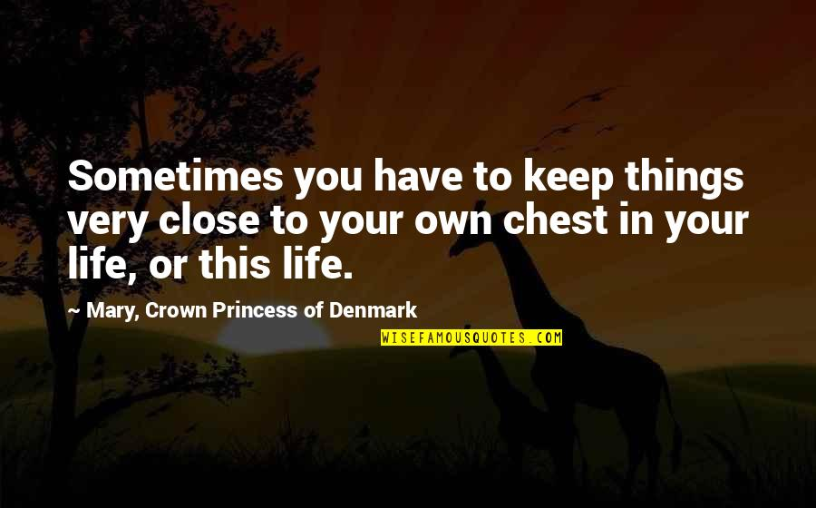 Own Life Quotes By Mary, Crown Princess Of Denmark: Sometimes you have to keep things very close