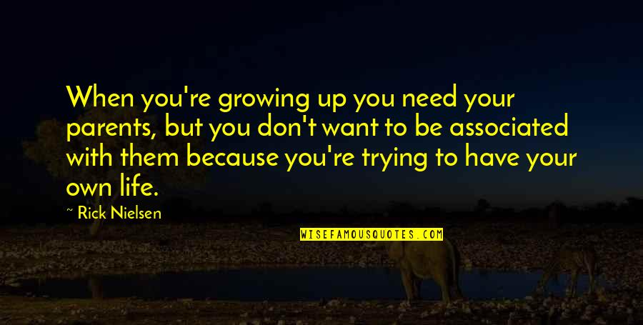 Own Life Quotes By Rick Nielsen: When you're growing up you need your parents,