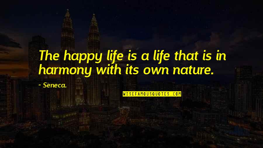 Own Life Quotes By Seneca.: The happy life is a life that is
