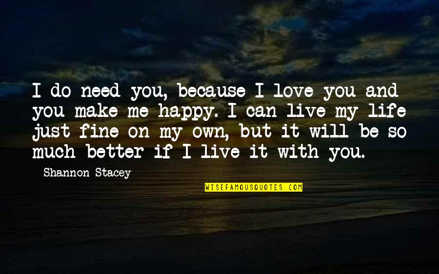 Own Life Quotes By Shannon Stacey: I do need you, because I love you
