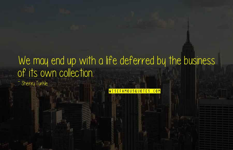 Own Life Quotes By Sherry Turkle: We may end up with a life deferred