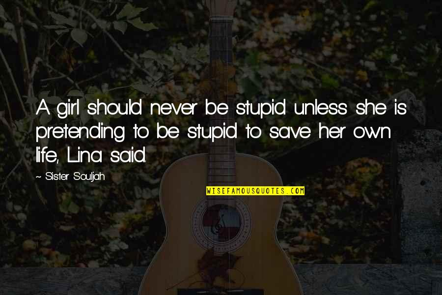 Own Life Quotes By Sister Souljah: A girl should never be stupid unless she