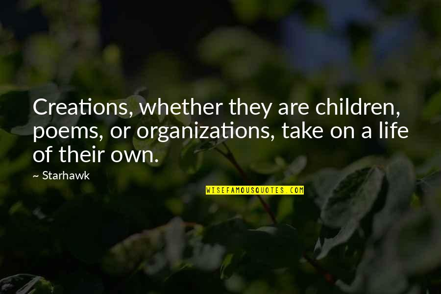 Own Life Quotes By Starhawk: Creations, whether they are children, poems, or organizations,