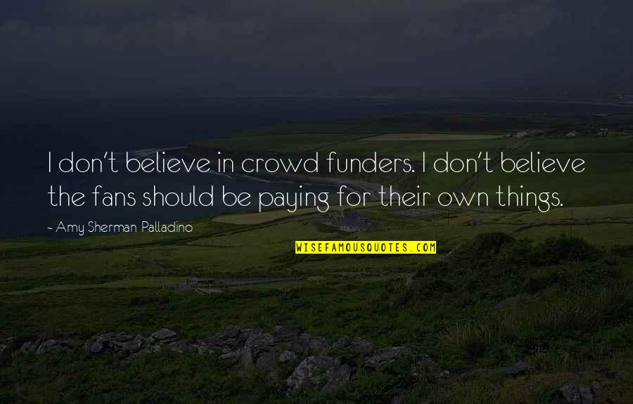 Own Quotes By Amy Sherman-Palladino: I don't believe in crowd funders. I don't