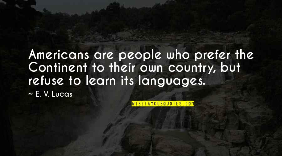 Own Quotes By E. V. Lucas: Americans are people who prefer the Continent to