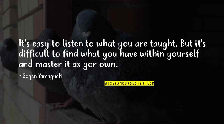 Own Quotes By Gogen Yamaguchi: It's easy to listen to what you are