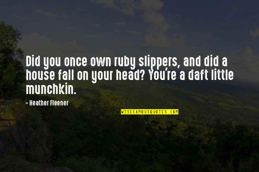 Own Quotes By Heather Fleener: Did you once own ruby slippers, and did
