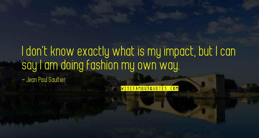 Own Quotes By Jean Paul Gaultier: I don't know exactly what is my impact,