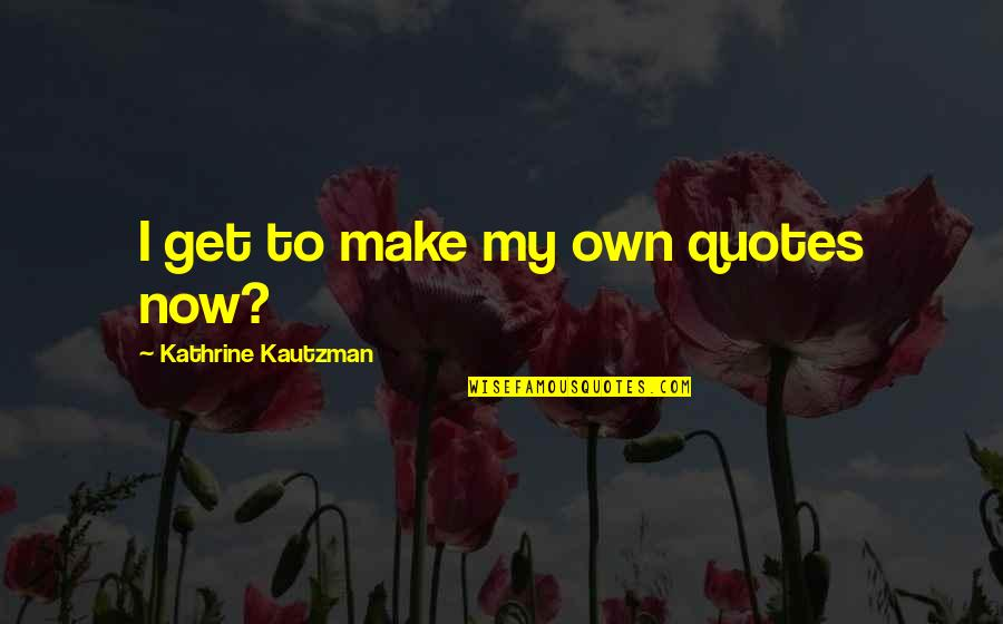 Own Quotes By Kathrine Kautzman: I get to make my own quotes now?