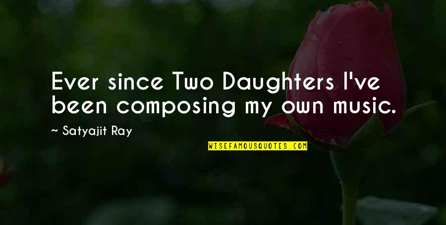 Own Quotes By Satyajit Ray: Ever since Two Daughters I've been composing my