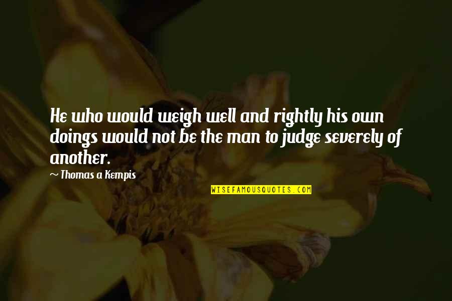 Own Quotes By Thomas A Kempis: He who would weigh well and rightly his