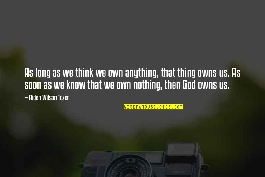 Owns Quotes By Aiden Wilson Tozer: As long as we think we own anything,