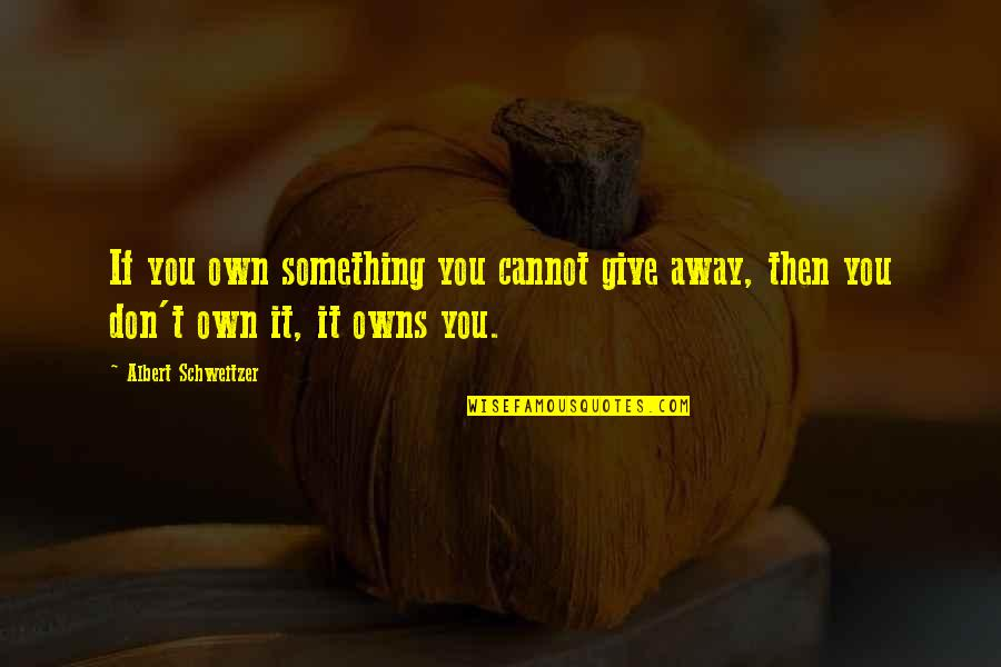 Owns Quotes By Albert Schweitzer: If you own something you cannot give away,