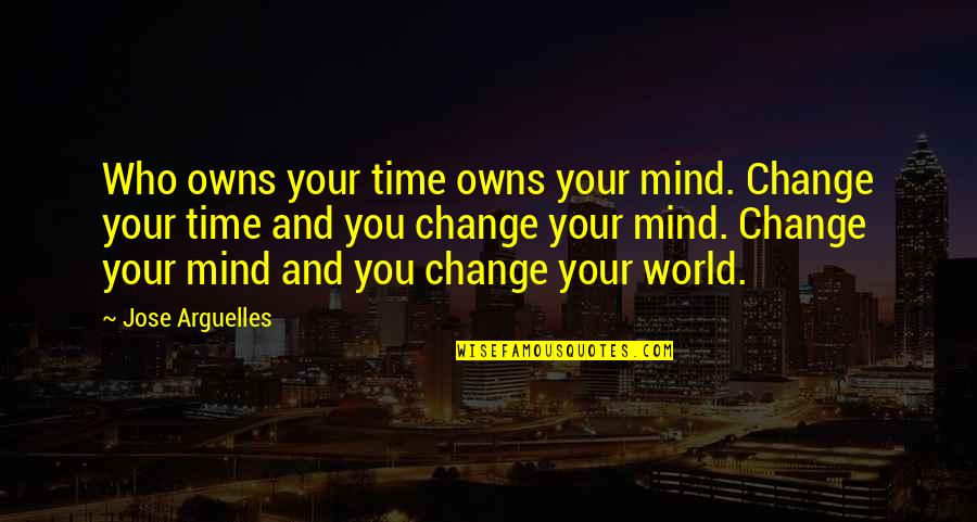 Owns Quotes By Jose Arguelles: Who owns your time owns your mind. Change