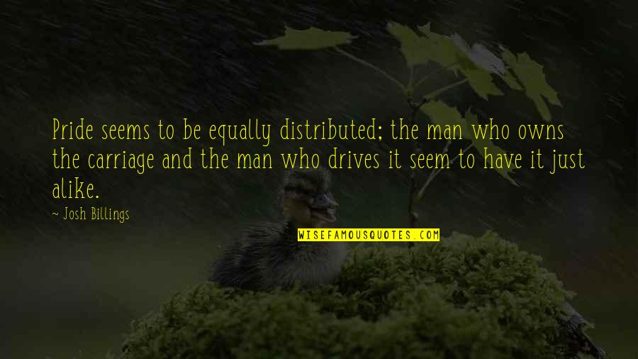 Owns Quotes By Josh Billings: Pride seems to be equally distributed; the man