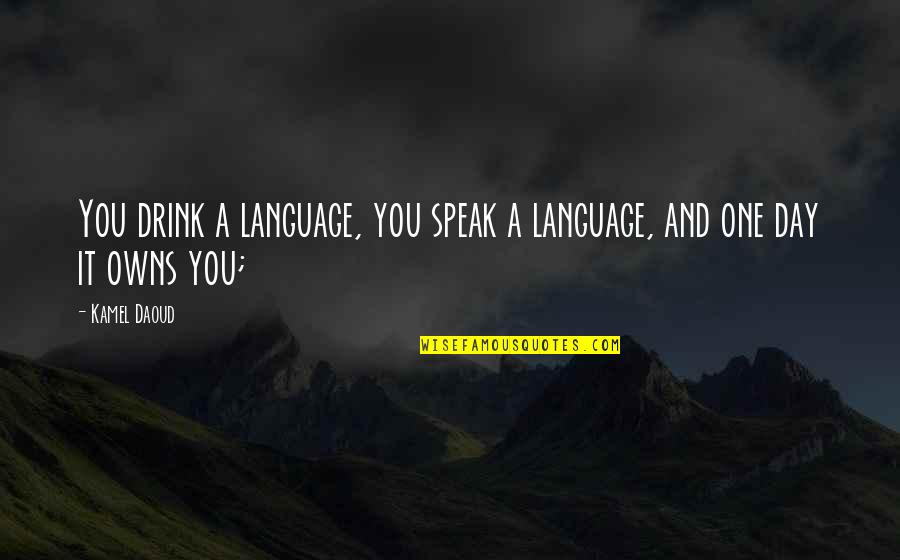 Owns Quotes By Kamel Daoud: You drink a language, you speak a language,